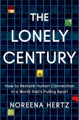The lonely century : how to restore human connection in a world that's pulling apart Book cover