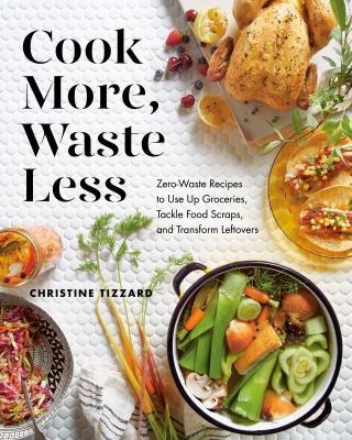 Cook more, waste less : zero-waste recipes to use up groceries, tackle food scraps, and transform leftovers Book cover
