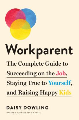 Workparent : the complete guide to succeeding on the job, staying true to yourself, and raising happy kids Book cover
