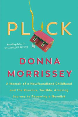 Pluck : a memoir of a Newfoundland childhood and the raucous, terrible, amazing journey to becoming a novelist Book cover