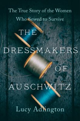 The dressmakers of Auschwitz : the true story of the women who sewed to survive Book cover