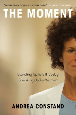 The moment : standing up to Bill Cosby, speaking up for women Book cover